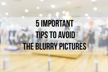 5 important tips to avoid the blurry pictures